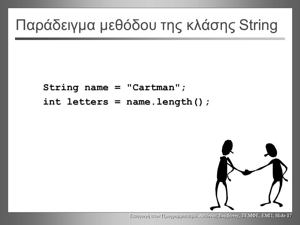 Εισαγωγή στον Προγραμματισμό, Αντώνιος Συμβώνης, ΣΕΜΦΕ, ΕΜΠ, Slide 17 Παράδειγμα μεθόδου της κλάσης String String name = Cartman ; int letters = name.length();