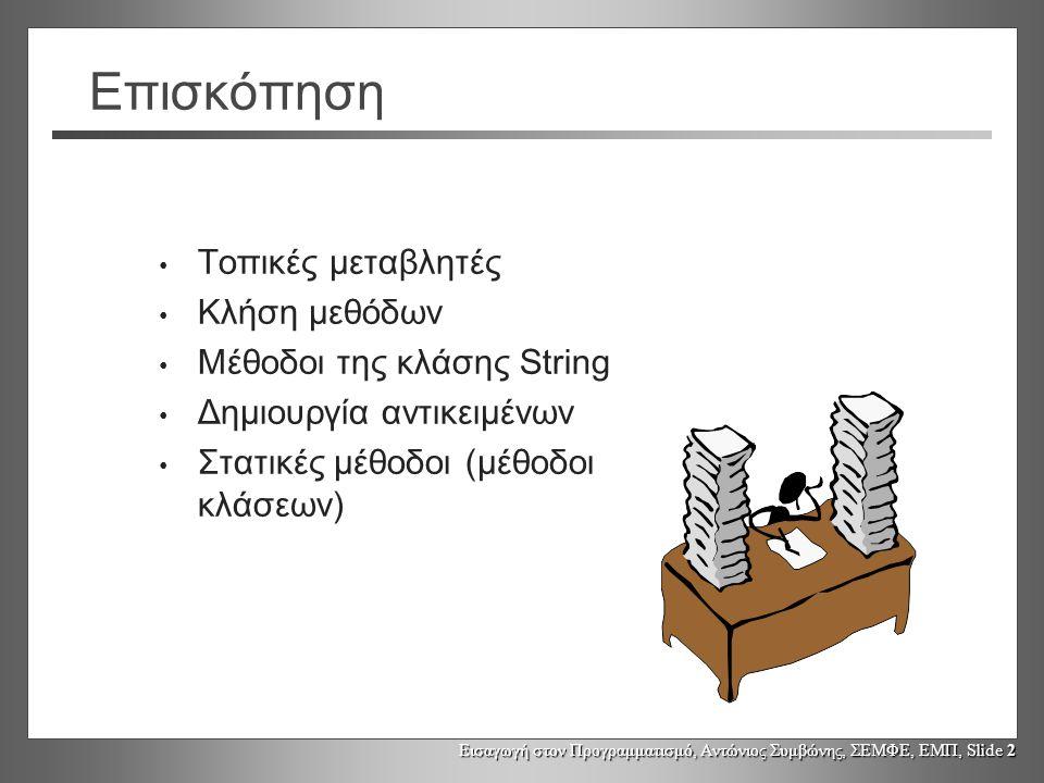 Εισαγωγή στον Προγραμματισμό, Αντώνιος Συμβώνης, ΣΕΜΦΕ, ΕΜΠ, Slide 23 Στατικές μέθοδοι (Static methods) Οι στατικές μέθοδοι «ανήκουν» σε μια κλάση και όχι σε ένα αντικείμενο (μέθοδοι κλάσης [class methods] ) Δεν απαιτείται η ύπαρξη αντικείμενου για την κλήση τους (καλούνται «επί της κλάσης»)