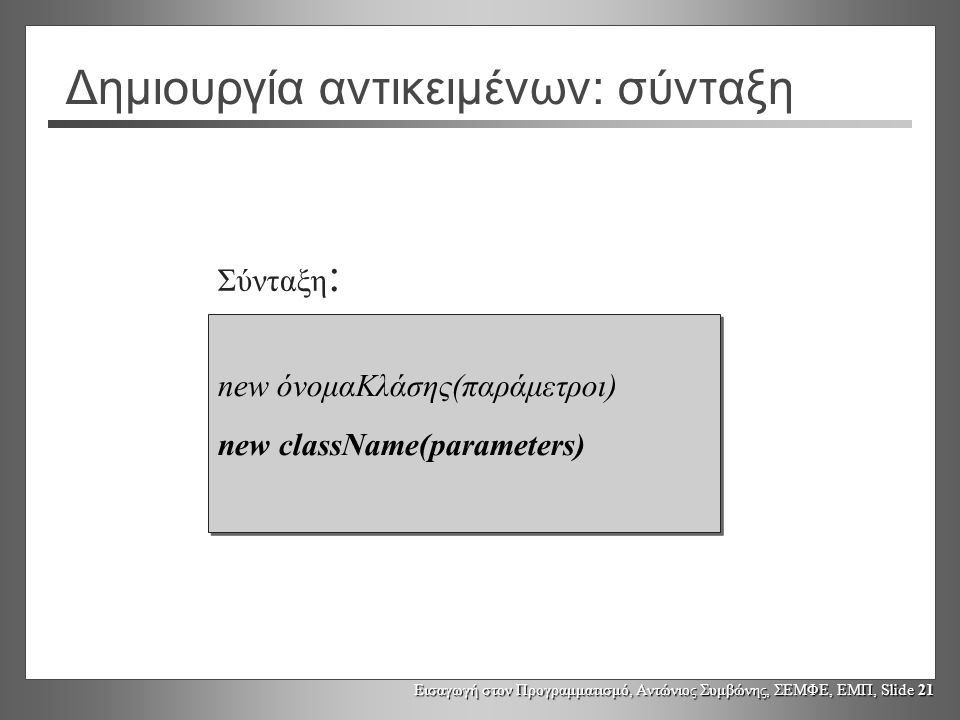 Εισαγωγή στον Προγραμματισμό, Αντώνιος Συμβώνης, ΣΕΜΦΕ, ΕΜΠ, Slide 21 Δημιουργία αντικειμένων: σύνταξη new όνομαΚλάσης(παράμετροι) new className(parameters) new όνομαΚλάσης(παράμετροι) new className(parameters) Σύνταξη :