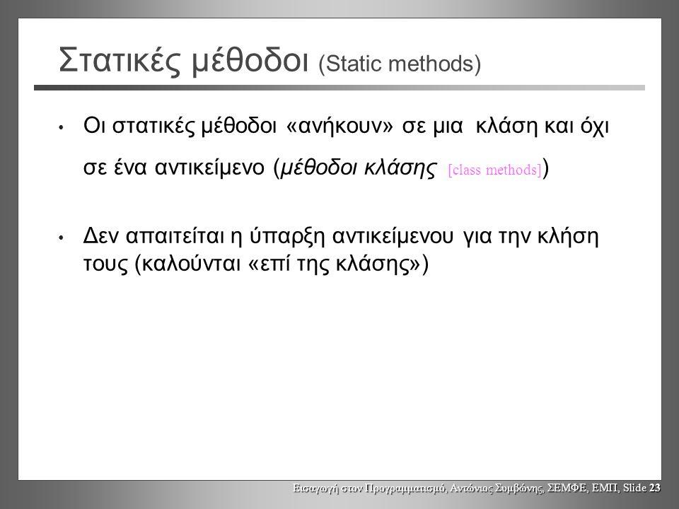 Εισαγωγή στον Προγραμματισμό, Αντώνιος Συμβώνης, ΣΕΜΦΕ, ΕΜΠ, Slide 23 Στατικές μέθοδοι (Static methods) Οι στατικές μέθοδοι «ανήκουν» σε μια κλάση και