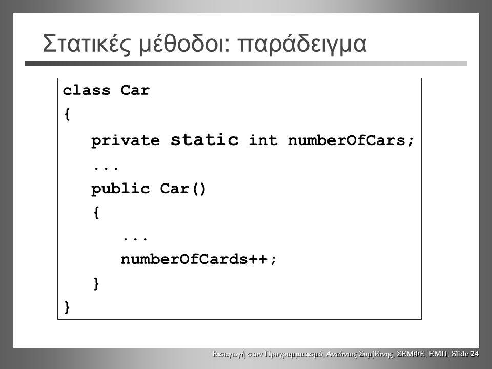 Εισαγωγή στον Προγραμματισμό, Αντώνιος Συμβώνης, ΣΕΜΦΕ, ΕΜΠ, Slide 24 Στατικές μέθοδοι: παράδειγμα class Car { private static int numberOfCars;... pub