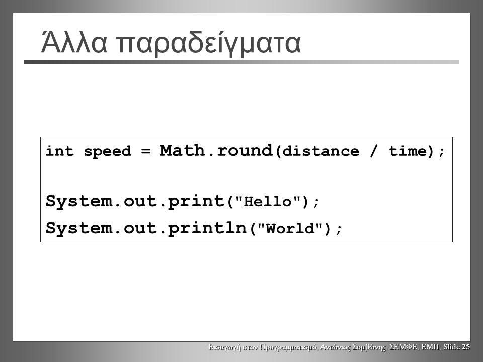 Εισαγωγή στον Προγραμματισμό, Αντώνιος Συμβώνης, ΣΕΜΦΕ, ΕΜΠ, Slide 25 Άλλα παραδείγματα int speed = Math.round (distance / time); System.out.print (