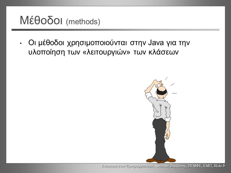 Εισαγωγή στον Προγραμματισμό, Αντώνιος Συμβώνης, ΣΕΜΦΕ, ΕΜΠ, Slide 3 Μέθοδοι (methods) Οι μέθοδοι χρησιμοποιούνται στην Java για την υλοποίηση των «λειτουργιών» των κλάσεων