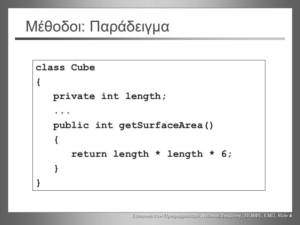 Εισαγωγή στον Προγραμματισμό, Αντώνιος Συμβώνης, ΣΕΜΦΕ, ΕΜΠ, Slide 4 Μέθοδοι: Παράδειγμα class Cube { private int length;... public int getSurfaceArea