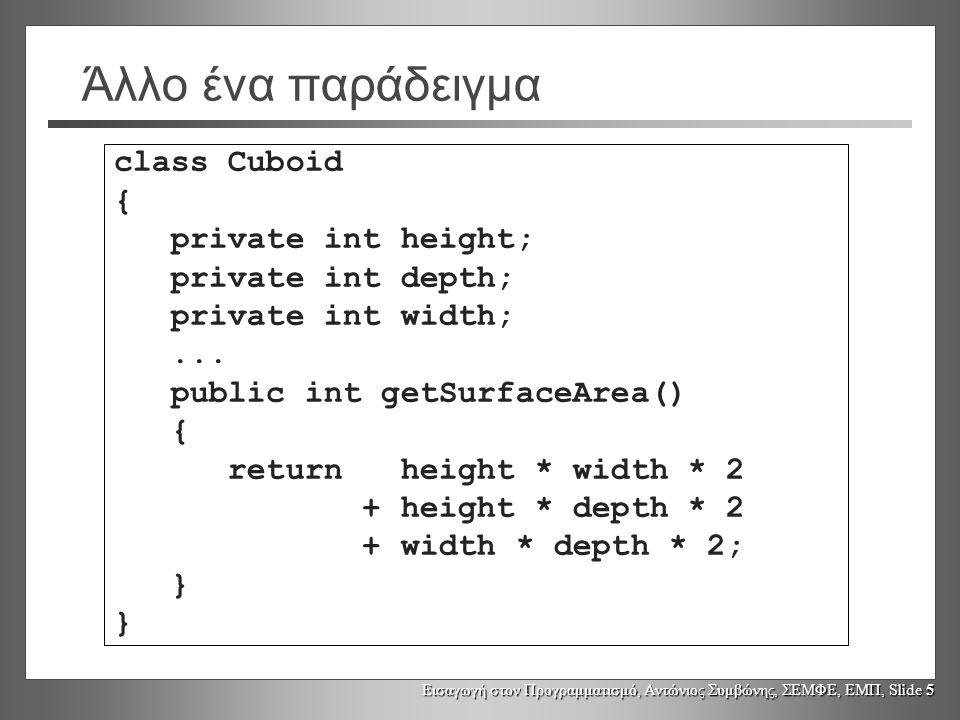 Εισαγωγή στον Προγραμματισμό, Αντώνιος Συμβώνης, ΣΕΜΦΕ, ΕΜΠ, Slide 26 Στατικά πεδία Τα στατικά πεδία δεδομένων ανήκουν σε μια κλάση και όχι σε ένα αντικείμενο Τα στατικά πεδία είναι κοινόχρηστα από όλα τα (αντικείμενα) μίας κλάσης – κάθε στιγμιότυπο [instance] της ίδιας κλάσης χρησιμοποιεί τα ίδια στατικά πεδία Υπάρχει μόνο ένα αντίγραφο ενός στατικού πεδίου μίας κλάσης ανεξάρτητα από τον αριθμό των στιγμιότυπων της κλάσης που έχουν δημιουργηθεί