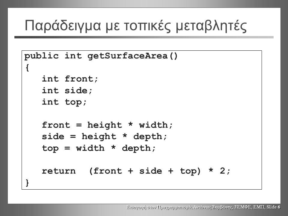 Εισαγωγή στον Προγραμματισμό, Αντώνιος Συμβώνης, ΣΕΜΦΕ, ΕΜΠ, Slide 6 Παράδειγμα με τοπικές μεταβλητές public int getSurfaceArea() { int front; int side; int top; front = height * width; side = height * depth; top = width * depth; return (front + side + top) * 2; }
