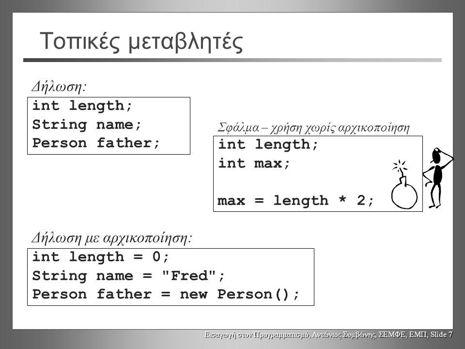 Εισαγωγή στον Προγραμματισμό, Αντώνιος Συμβώνης, ΣΕΜΦΕ, ΕΜΠ, Slide 7 Τοπικές μεταβλητές int length; String name; Person father; int length = 0; String name = Fred ; Person father = new Person(); int length; int max; max = length * 2; Δήλωση: Δήλωση με αρχικοποίηση: Σφάλμα – χρήση χωρίς αρχικοποίηση