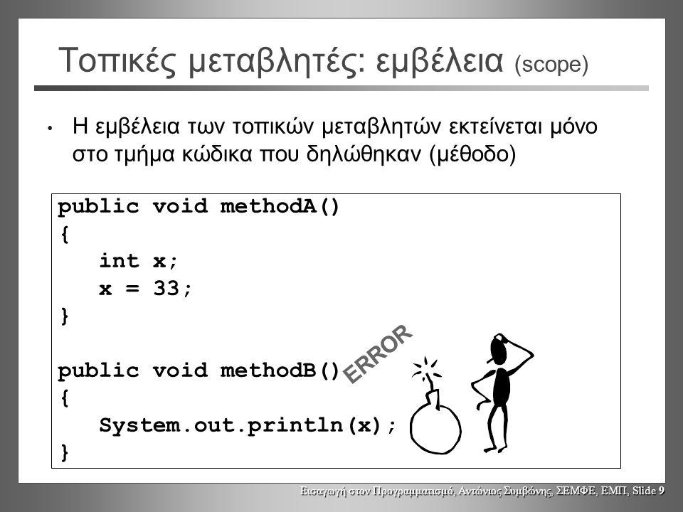 Εισαγωγή στον Προγραμματισμό, Αντώνιος Συμβώνης, ΣΕΜΦΕ, ΕΜΠ, Slide 10 Τοπικές μεταβλητές: διάρκεια ζωής Η ύπαρξη (διάρκεια ζωής) μίας μεταβλητής είναι συνυφασμένοι με την διάρκεια ζωής του τμήματος κώδικα στο οποίο δηλώθηκε (μέθοδο) Κάθε φορά που η μέθοδος καλείται, δημιουργείται μια νέα μεταβλητή Όταν η εκτέλεση φτάσει στο τέλος του τμήματος κώδικα που δηλώθηκε η μεταβλητή, τότε η μεταβλητή παύει να υπάρχει (discarded) Η τιμή μίας μεταβλητής δεν διατηρείται μεταξύ διαδοχικών εκτελέσεων του τμήματος κώδικα στο οποίο δηλώθηκε