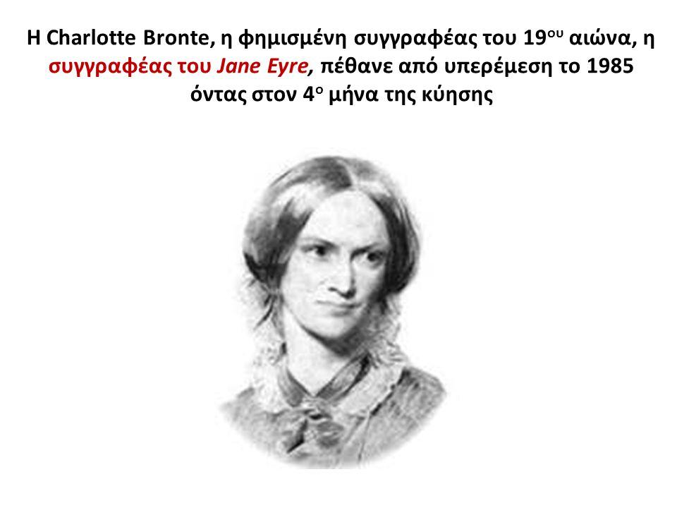 Η Charlotte Bronte, η φημισμένη συγγραφέας του 19 ου αιώνα, η συγγραφέας του Jane Eyre, πέθανε από υπερέμεση το 1985 όντας στον 4 ο μήνα της κύησης