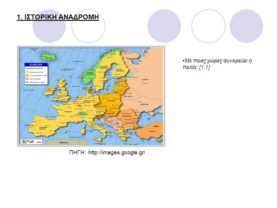 1. ΙΣΤΟΡΙΚΗ ΑΝΑΔΡΟΜΗ ΠΗΓΗ: http://images.google.gr/ Με ποιες χώρες συνορεύει η Ιταλία; [1.1]