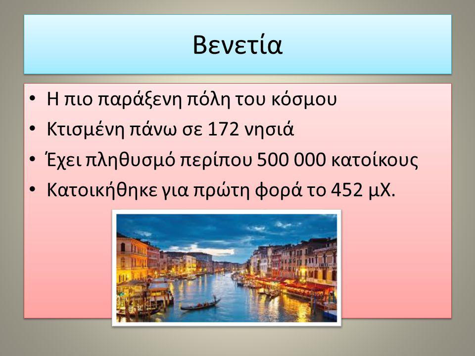 Βενετία Η πιο παράξενη πόλη του κόσμου Κτισμένη πάνω σε 172 νησιά Έχει πληθυσμό περίπου 500 000 κατοίκους Κατοικήθηκε για πρώτη φορά το 452 μΧ. Η πιο