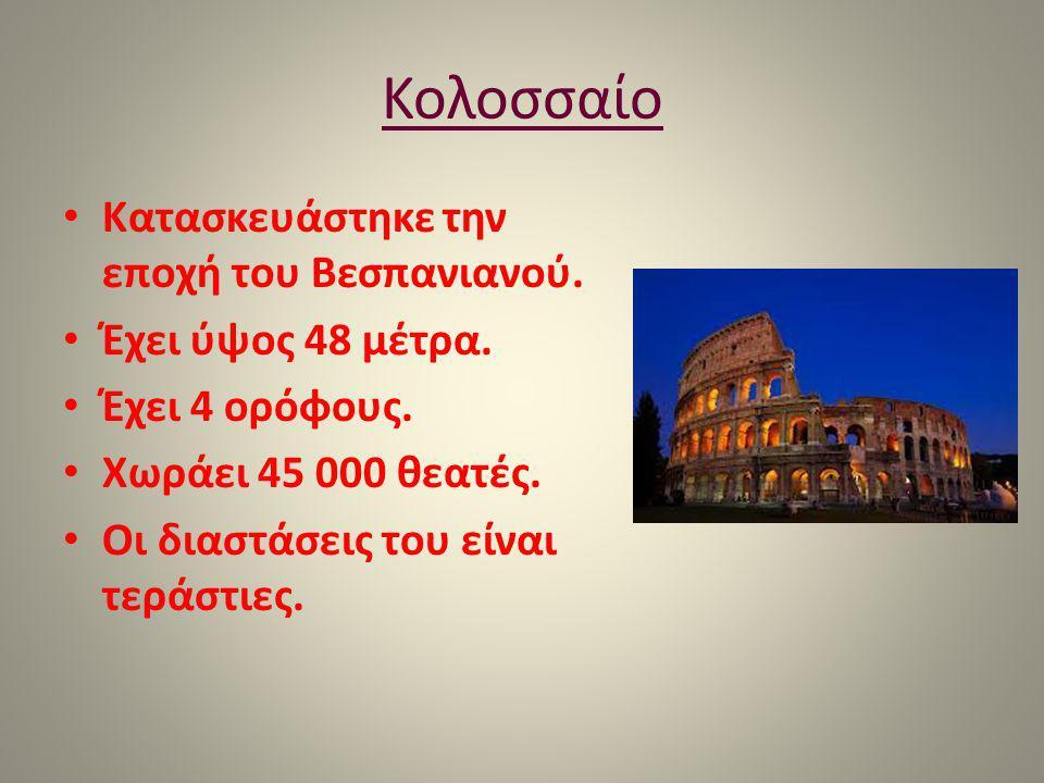 Κολοσσαίο Κατασκευάστηκε την εποχή του Βεσπανιανού. Έχει ύψος 48 μέτρα. Έχει 4 ορόφους. Χωράει 45 000 θεατές. Οι διαστάσεις του είναι τεράστιες.