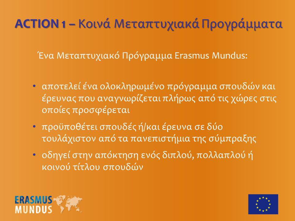 Ένα Μεταπτυχιακό Πρόγραμμα Erasmus Mundus: αποτελεί ένα ολοκληρωμένο πρόγραμμα σπουδών και έρευνας που αναγνωρίζεται πλήρως από τις χώρες στις οποίες προσφέρεται προϋποθέτει σπουδές ή/και έρευνα σε δύο τουλάχιστον από τα πανεπιστήμια της σύμπραξης οδηγεί στην απόκτηση ενός διπλού, πολλαπλού ή κοινού τίτλου σπουδών ACTION 1 – Κοινά Μεταπτυχιακά Προγράμματα