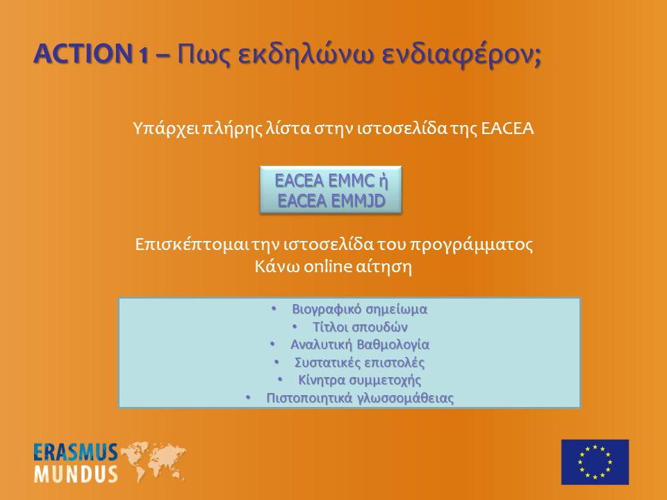 Υπάρχει πλήρης λίστα στην ιστοσελίδα της EACEA ACTION 1 – Πως εκδηλώνω ενδιαφέρον; EACEA EMMC ή EACEA ΕΜMJD EACEA EMMC ή EACEA ΕΜMJD EACEA EMMC ή EACEA ΕΜMJD EACEA EMMC ή EACEA ΕΜMJD Επισκέπτομαι την ιστοσελίδα του προγράμματος Κάνω online αίτηση Βιογραφικό σημείωμα Βιογραφικό σημείωμα Τίτλοι σπουδών Τίτλοι σπουδών Αναλυτική Βαθμολογία Αναλυτική Βαθμολογία Συστατικές επιστολές Συστατικές επιστολές Κίνητρα συμμετοχής Κίνητρα συμμετοχής Πιστοποιητικά γλωσσομάθειας Πιστοποιητικά γλωσσομάθειας