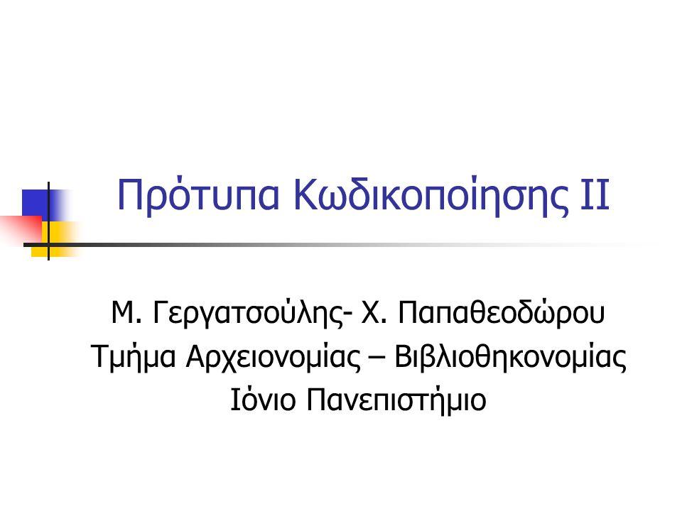 Πρότυπα Κωδικοποίησης II Μ. Γεργατσούλης- Χ. Παπαθεοδώρου Τμήμα Αρχειονομίας – Βιβλιοθηκονομίας Ιόνιο Πανεπιστήμιο