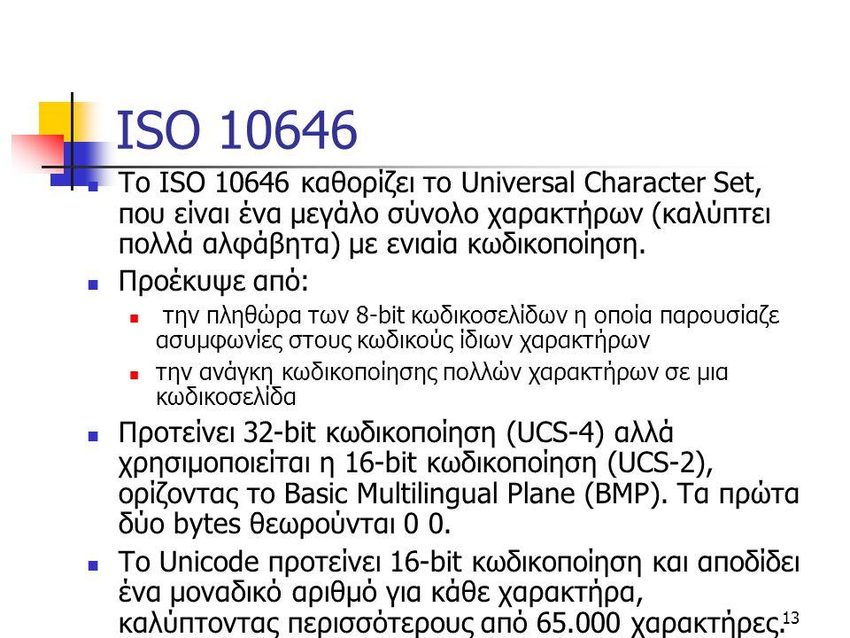 13 ISO 10646 Το ISO 10646 καθορίζει το Universal Character Set, που είναι ένα μεγάλο σύνολο χαρακτήρων (καλύπτει πολλά αλφάβητα) με ενιαία κωδικοποίησ