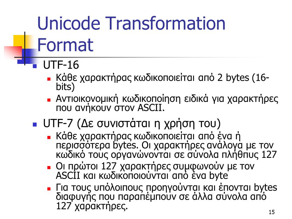 15 Unicode Transformation Format UTF-16 Κάθε χαρακτήρας κωδικοποιείται από 2 bytes (16- bits) Αντιοικονομική κωδικοποίηση ειδικά για χαρακτήρες που αν