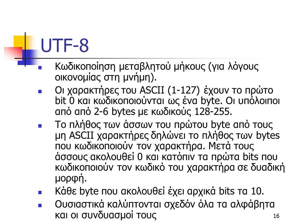 16 UTF-8 Κωδικοποίηση μεταβλητού μήκους (για λόγους οικονομίας στη μνήμη). Οι χαρακτήρες του ASCII (1-127) έχουν το πρώτο bit 0 και κωδικοποιούνται ως