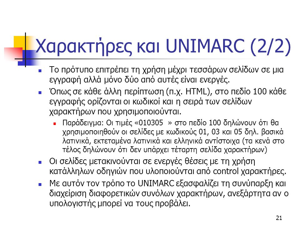 21 Χαρακτήρες και UNIMARC (2/2) Το πρότυπο επιτρέπει τη χρήση μέχρι τεσσάρων σελίδων σε μια εγγραφή αλλά μόνο δύο από αυτές είναι ενεργές. Όπως σε κάθ