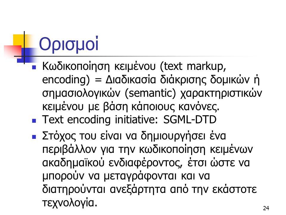24 Ορισμοί Κωδικοποίηση κειμένου (text markup, encoding) = Διαδικασία διάκρισης δομικών ή σημασιολογικών (semantic) χαρακτηριστικών κειμένου με βάση κ