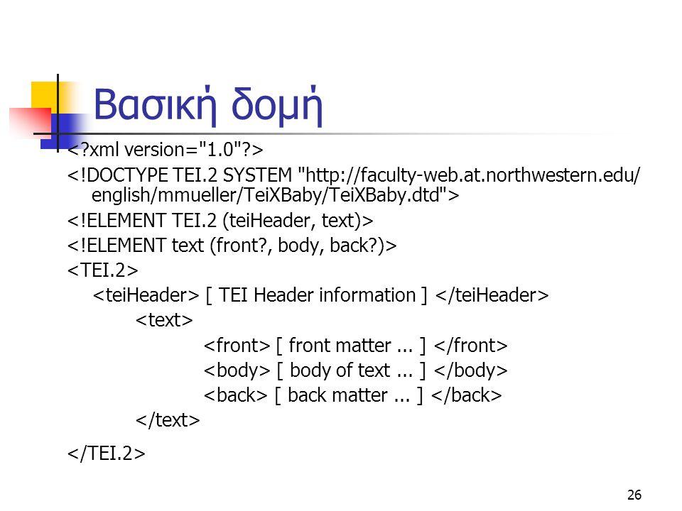 26 Βασική δομή [ TEI Header information ] [ front matter... ] [ body of text... ] [ back matter... ]