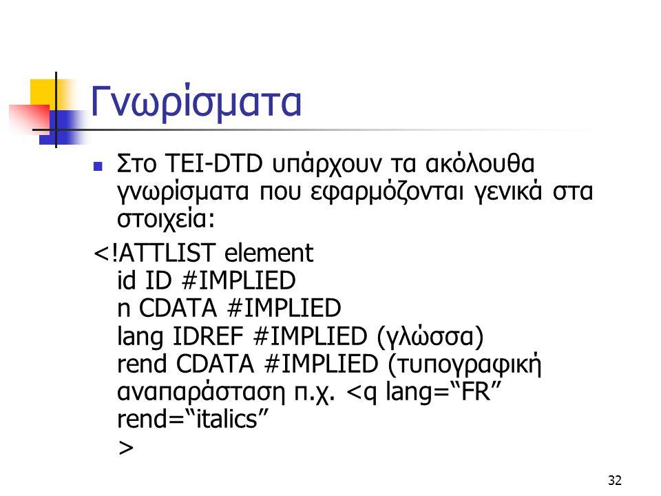 32 Γνωρίσματα Στο TEI-DTD υπάρχουν τα ακόλουθα γνωρίσματα που εφαρμόζονται γενικά στα στοιχεία: