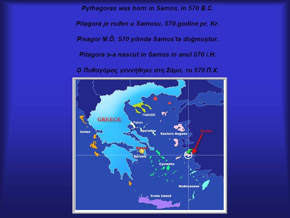 Pythagoras was born in Samos, in 570 B.C. Pitagora je rođen u Samosu, 570.godine pr. Kr. Pisagor M.Ö. 570 yılında Samos'ta doğmuştur. Pitagora s-a nas