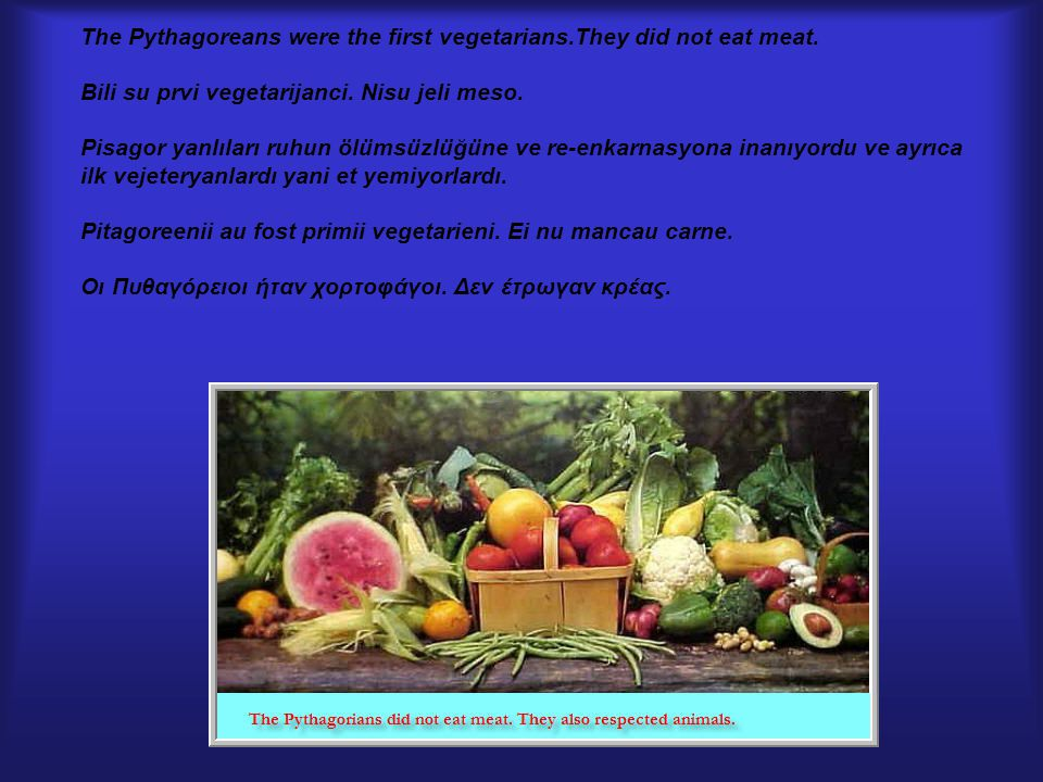 The Pythagoreans were the first vegetarians.They did not eat meat.