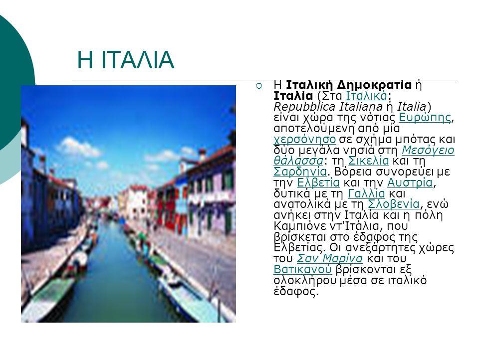 Η ΙΤΑΛΙΑ  Η Ιταλική Δημοκρατία ή Ιταλία (Στα Ιταλικά: Repubblica Italiana ή Italia) είναι χώρα της νότιας Ευρώπης, αποτελούμενη από μία χερσόνησο σε σχήμα μπότας και δύο μεγάλα νησιά στη Μεσόγειο θάλασσα: τη Σικελία και τη Σαρδηνία.