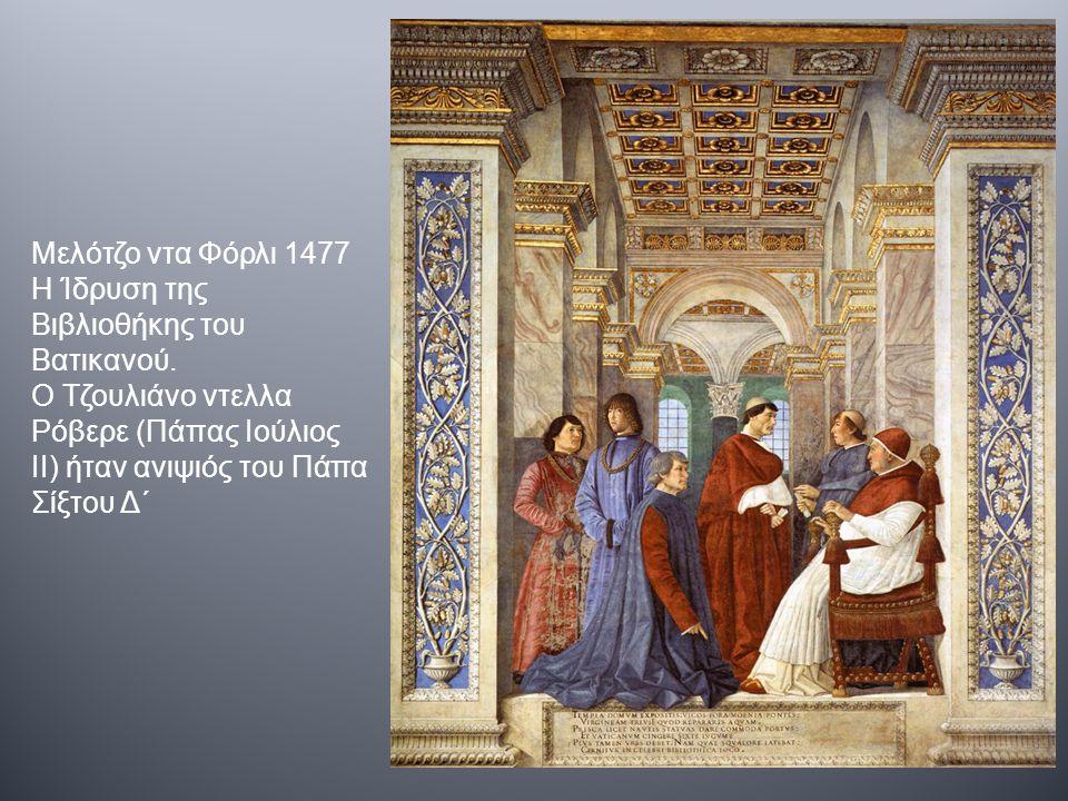 Μελότζο ντα Φόρλι 1477 Η Ίδρυση της Βιβλιοθήκης του Βατικανού. Ο Τζουλιάνο ντελλα Ρόβερε (Πάπας Ιούλιος II) ήταν ανιψιός του Πάπα Σίξτου Δ΄