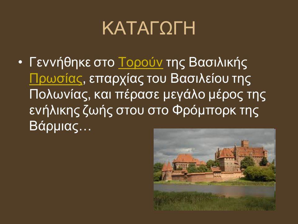 ΚΑΤΑΓΩΓΗ Γεννήθηκε στο Τορούν της Βασιλικής Πρωσίας, επαρχίας του Βασιλείου της Πολωνίας, και πέρασε μεγάλο μέρος της ενήλικης ζωής στου στο Φρόμπορκ