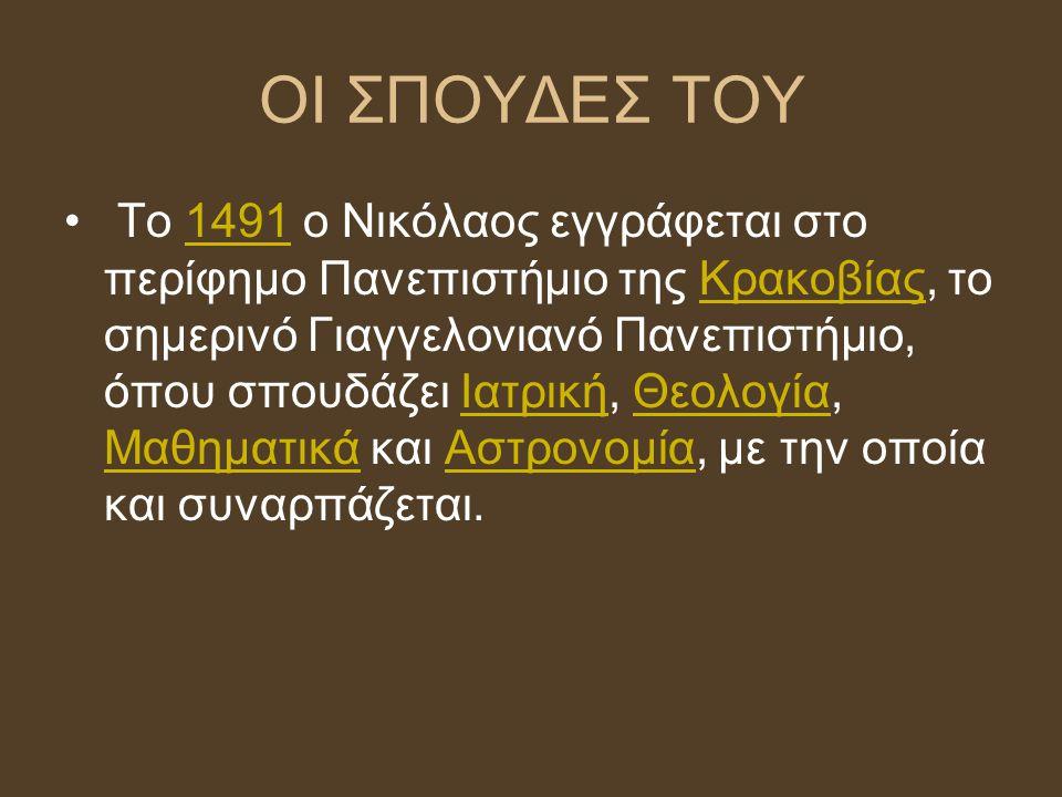 ΟΙ ΣΠΟΥΔΕΣ ΤΟΥ Το 1491 ο Νικόλαος εγγράφεται στο περίφημο Πανεπιστήμιο της Κρακοβίας, το σημερινό Γιαγγελονιανό Πανεπιστήμιο, όπου σπουδάζει Ιατρική,