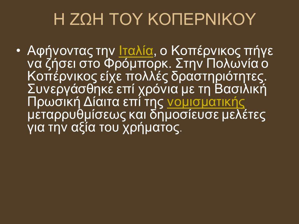 Η ΖΩΗ ΤΟΥ ΚΟΠΕΡΝΙΚΟΥ Αφήνοντας την Ιταλία, ο Κοπέρνικος πήγε να ζήσει στο Φρόμπορκ. Στην Πολωνία ο Κοπέρνικος είχε πολλές δραστηριότητες. Συνεργάσθηκε