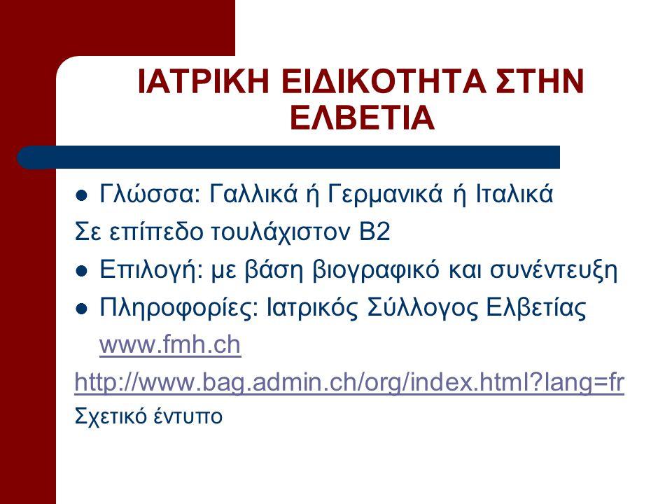ΙΑΤΡΙΚΗ ΕΙΔΙΚΟΤΗΤΑ ΣΤΗΝ ΕΛΒΕΤΙΑ Γλώσσα: Γαλλικά ή Γερμανικά ή Ιταλικά Σε επίπεδο τουλάχιστον Β2 Επιλογή: με βάση βιογραφικό και συνέντευξη Πληροφορίες: Ιατρικός Σύλλογος Ελβετίας www.fmh.ch http://www.bag.admin.ch/org/index.html?lang=fr Σχετικό έντυπο