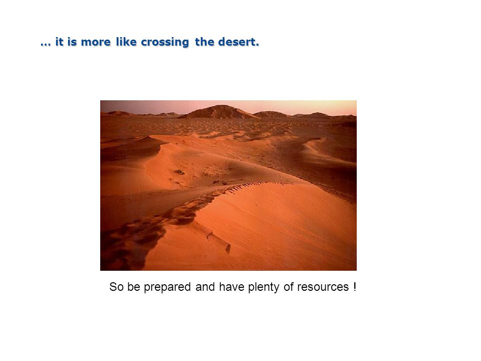 … it is more like crossing the desert. So be prepared and have plenty of resources !