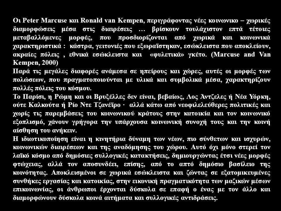 Οι Peter Marcuse και Ronald van Kempen, περιγράφοντας νέες κοινωνικο – χωρικές διαμορφώσεις μέσα στις διαιρέσεις … βρίσκουν τουλάχιστον επτά τέτοιες μ