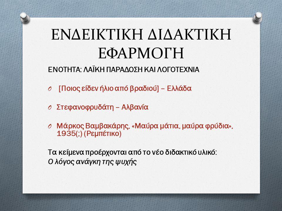 ΕΝΔΕΙΚΤΙΚΗ ΔΙΔΑΚΤΙΚΗ ΕΦΑΡΜΟΓΗ ΕΝΟΤΗΤΑ: ΛΑΪΚΗ ΠΑΡΑΔΟΣΗ ΚΑΙ ΛΟΓΟΤΕΧΝΙΑ O [Ποιος είδεν ήλιο από βραδιού] – Ελλάδα O Στεφανοφρυδάτη – Αλβανία O Μάρκος Βαμβακάρης, «Μαύρα μάτια, μαύρα φρύδια», 1935(;) (Ρεμπέτικο) Τα κείμενα προέρχονται από το νέο διδακτικό υλικό: Ο λόγος ανάγκη της ψυχής
