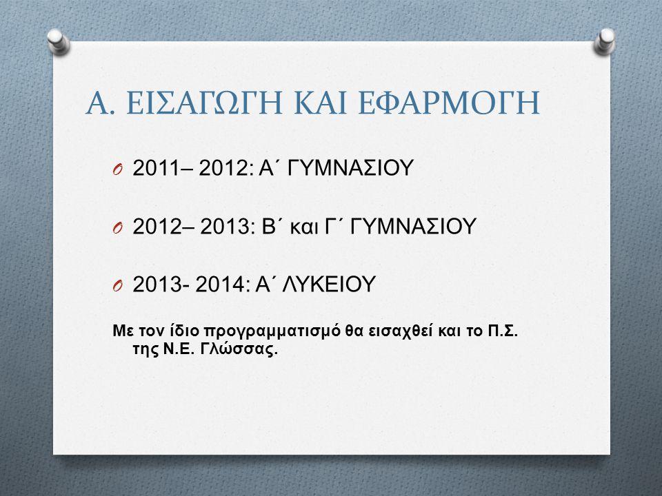 Α. ΕΙΣΑΓΩΓΗ ΚΑΙ ΕΦΑΡΜΟΓΗ O 2011– 2012: Α΄ ΓΥΜΝΑΣΙΟΥ O 2012– 2013: Β΄ και Γ΄ ΓΥΜΝΑΣΙΟΥ O 2013- 2014: Α΄ ΛΥΚΕΙΟΥ Με τον ίδιο προγραμματισμό θα εισαχθεί
