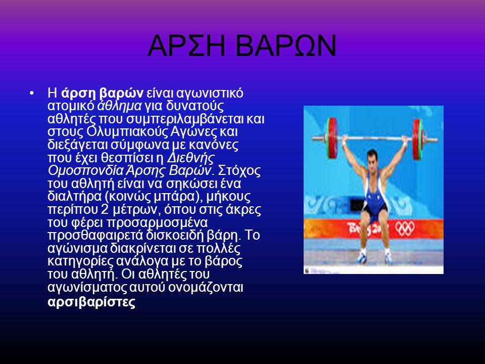 ΑΡΣΗ ΒΑΡΩΝ Η άρση βαρών είναι αγωνιστικό ατομικό άθλημα για δυνατούς αθλητές που συμπεριλαμβάνεται και στους Ολυμπιακούς Αγώνες και διεξάγεται σύμφωνα με κανόνες που έχει θεσπίσει η Διεθνής Ομοσπονδία Άρσης Βαρών.
