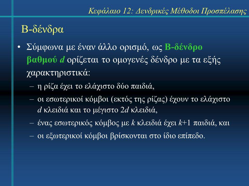 Κεφάλαιο 12: Δενδρικές Μέθοδοι Προσπέλασης Β-δένδρα Σύμφωνα με έναν άλλο ορισμό, ως Β-δένδρο βαθμού d ορίζεται το ομογενές δένδρο με τα εξής χαρακτηριστικά: –η ρίζα έχει το ελάχιστο δύο παιδιά, –οι εσωτερικοί κόμβοι (εκτός της ρίζας) έχουν το ελάχιστο d κλειδιά και το μέγιστο 2d κλειδιά, –ένας εσωτερικός κόμβος με k κλειδιά έχει k+1 παιδιά, και –οι εξωτερικοί κόμβοι βρίσκονται στο ίδιο επίπεδο.