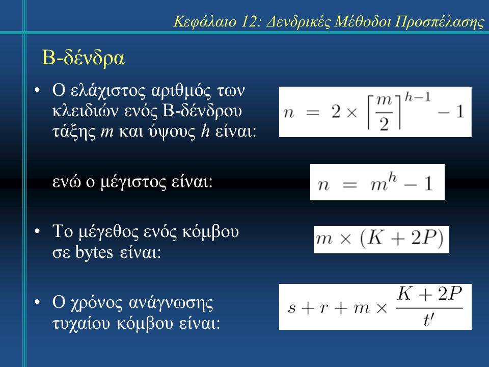 Κεφάλαιο 12: Δενδρικές Μέθοδοι Προσπέλασης Β-δένδρα Ο ελάχιστος αριθμός των κλειδιών ενός Β-δένδρου τάξης m και ύψους h είναι: ενώ ο μέγιστος είναι: Το μέγεθος ενός κόμβου σε bytes είναι: O χρόνος ανάγνωσης τυχαίου κόμβου είναι: