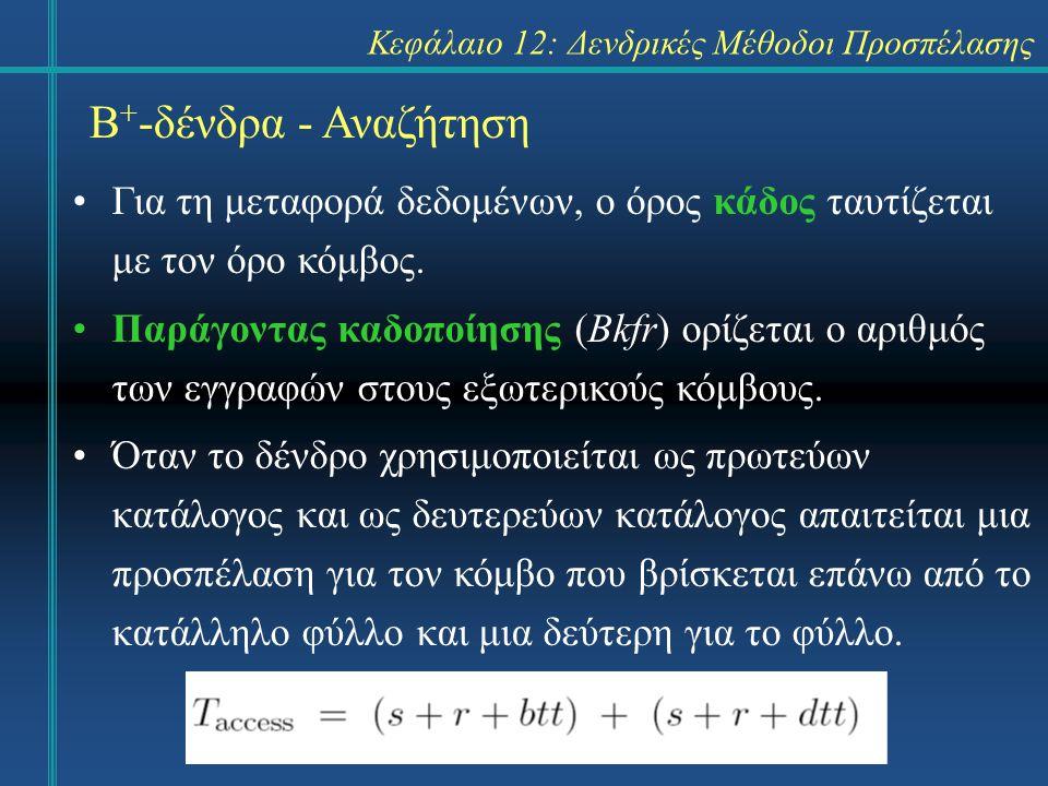 Κεφάλαιο 12: Δενδρικές Μέθοδοι Προσπέλασης Β + -δένδρα - Αναζήτηση Για τη μεταφορά δεδομένων, ο όρος κάδος ταυτίζεται με τον όρο κόμβος.