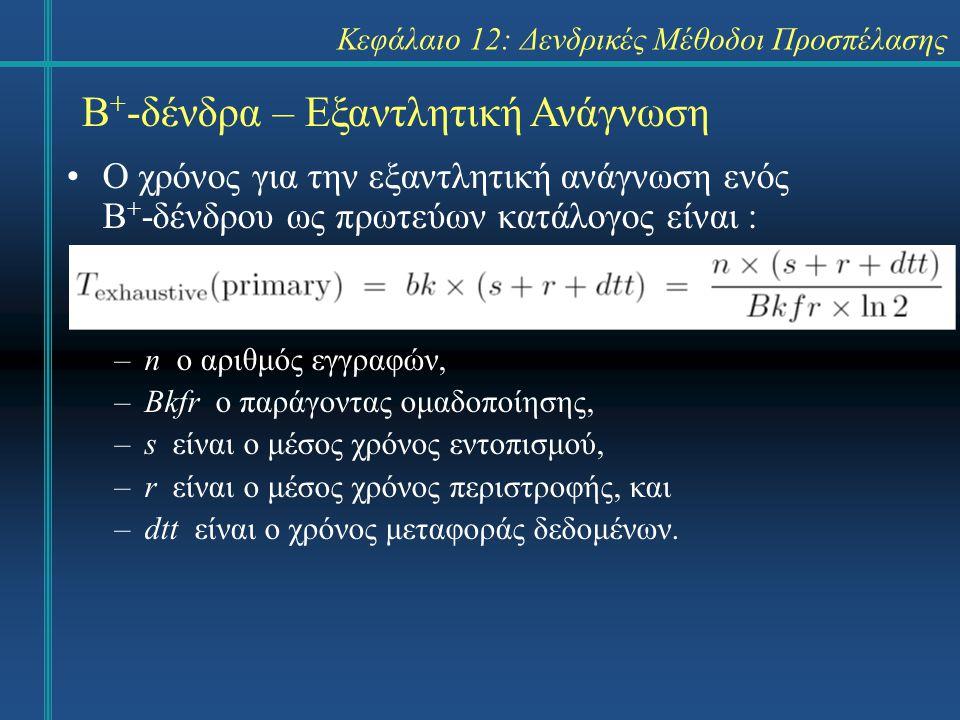 Κεφάλαιο 12: Δενδρικές Μέθοδοι Προσπέλασης Β + -δένδρα – Εξαντλητική Ανάγνωση Ο χρόνος για την εξαντλητική ανάγνωση ενός Β + -δένδρου ως πρωτεύων κατάλογος είναι : –n o αριθμός εγγραφών, –Bkfr o παράγοντας ομαδοποίησης, –s είναι ο μέσος χρόνος εντοπισμού, –r είναι ο μέσος χρόνος περιστροφής, και –dtt είναι ο χρόνος μεταφοράς δεδομένων.