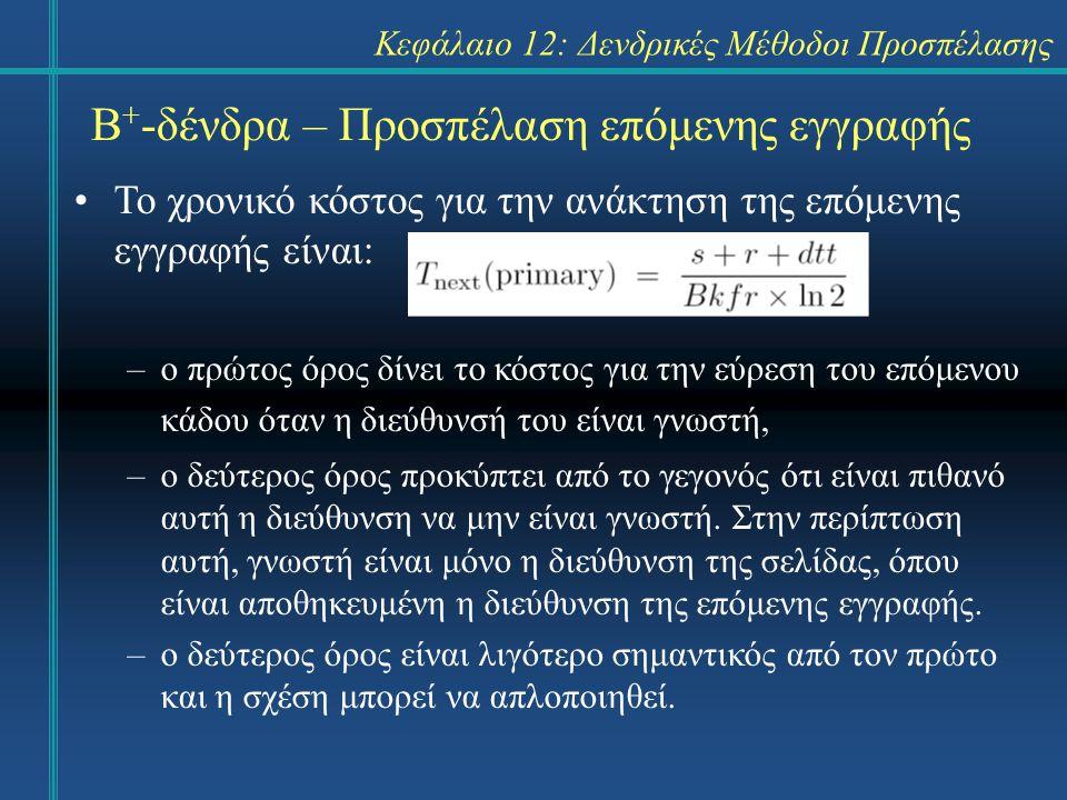 Κεφάλαιο 12: Δενδρικές Μέθοδοι Προσπέλασης Β + -δένδρα – Προσπέλαση επόμενης εγγραφής Το χρονικό κόστος για την ανάκτηση της επόμενης εγγραφής είναι: –ο πρώτος όρος δίνει το κόστος για την εύρεση του επόμενου κάδου όταν η διεύθυνσή του είναι γνωστή, –ο δεύτερος όρος προκύπτει από το γεγονός ότι είναι πιθανό αυτή η διεύθυνση να μην είναι γνωστή.