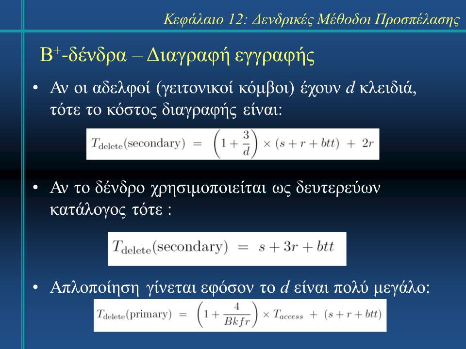 Κεφάλαιο 12: Δενδρικές Μέθοδοι Προσπέλασης Β + -δένδρα – Διαγραφή εγγραφής Αν οι αδελφοί (γειτονικοί κόμβοι) έχουν d κλειδιά, τότε το κόστος διαγραφής είναι: Αν το δένδρο χρησιμοποιείται ως δευτερεύων κατάλογος τότε : Απλοποίηση γίνεται εφόσον το d είναι πολύ μεγάλο: