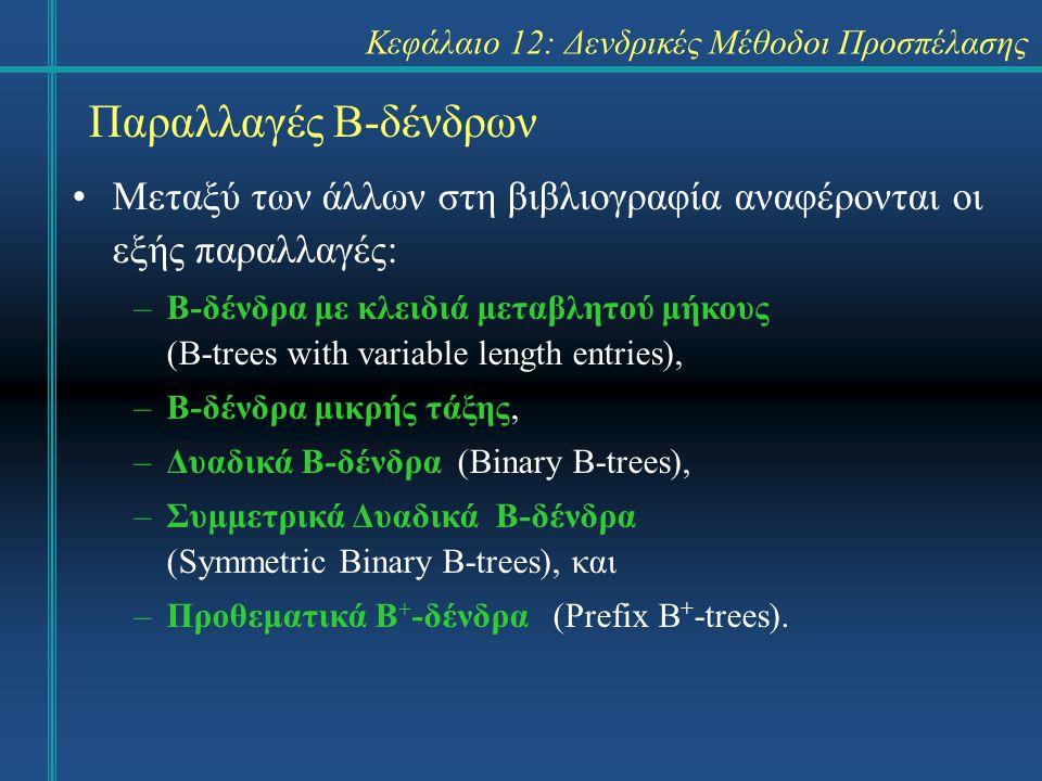 Κεφάλαιο 12: Δενδρικές Μέθοδοι Προσπέλασης Παραλλαγές Β-δένδρων Μεταξύ των άλλων στη βιβλιογραφία αναφέρονται οι εξής παραλλαγές: –Β-δένδρα με κλειδιά μεταβλητού μήκους (B-trees with variable length entries), –Β-δένδρα μικρής τάξης, –Δυαδικά Β-δένδρα (Binary B-trees), –Συμμετρικά Δυαδικά Β-δένδρα (Symmetric Binary B-trees), και –Προθεματικά Β + -δένδρα (Prefix B + -trees).