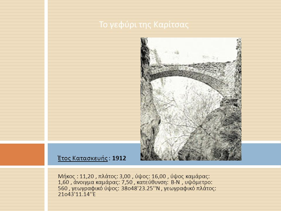 Έτος Κατασκευής : 1912 Μήκος : 11,20, πλάτος : 3,00, ύψος : 16,00, ύψος καμάρας : 1,60, άνοιγμα καμάρας : 7,50, κατεύθυνση : Β - Ν, υψόμετρο : 560, γε