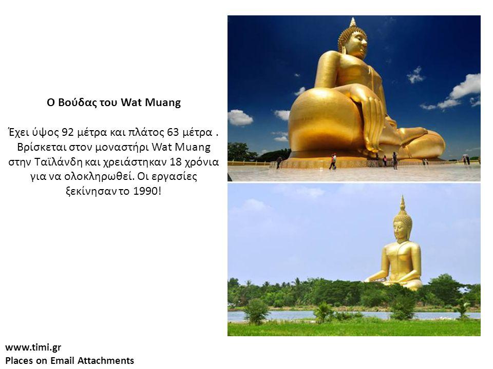 www.timi.gr Places on Email Attachments Ο Βούδας του Wat Muang Έχει ύψος 92 μέτρα και πλάτος 63 μέτρα.