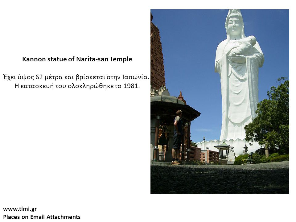 www.timi.gr Places on Email Attachments Kannon statue of Narita-san Temple Έχει ύψος 62 μέτρα και βρίσκεται στην Ιαπωνία.