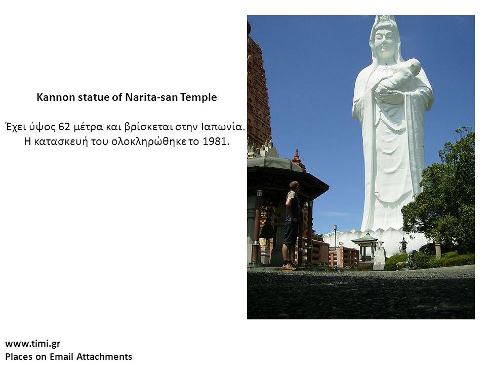www.timi.gr Places on Email Attachments Kannon statue of Narita-san Temple Έχει ύψος 62 μέτρα και βρίσκεται στην Ιαπωνία. Η κατασκευή του ολοκληρώθηκε